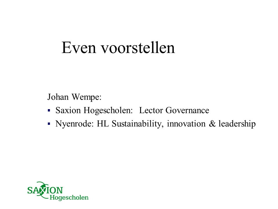 Even voorstellen Johan Wempe:  Saxion Hogescholen: Lector Governance  Nyenrode: HL Sustainability, innovation & leadership