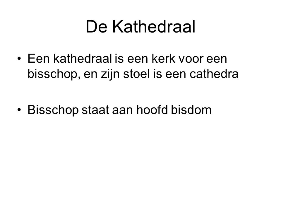 De Kathedraal •Een kathedraal is een kerk voor een bisschop, en zijn stoel is een cathedra •Bisschop staat aan hoofd bisdom