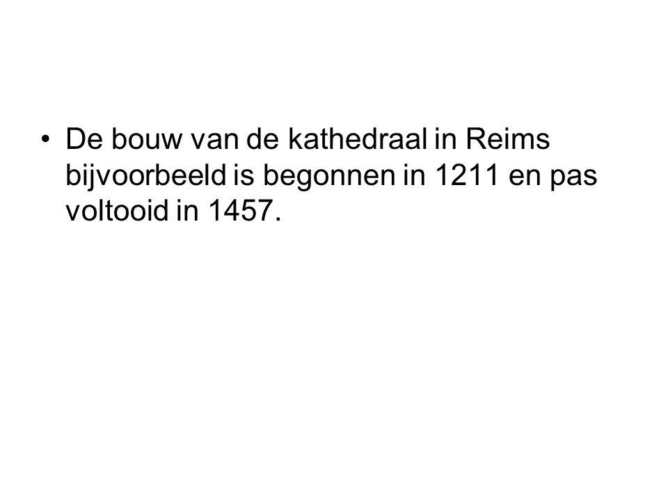•De bouw van de kathedraal in Reims bijvoorbeeld is begonnen in 1211 en pas voltooid in 1457.