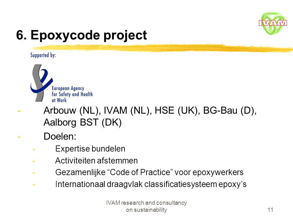 IVAM research and consultancy on sustainability11 6. Epoxycode project -Arbouw (NL), IVAM (NL), HSE (UK), BG-Bau (D), Aalborg BST (DK) -Doelen: -Exper