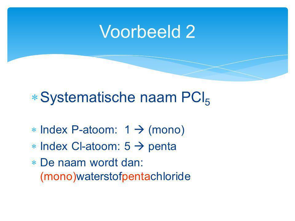  Systematische naam PCl 5  Index P-atoom: 1  (mono)  Index Cl-atoom: 5  penta  De naam wordt dan: (mono)waterstofpentachloride Voorbeeld 2