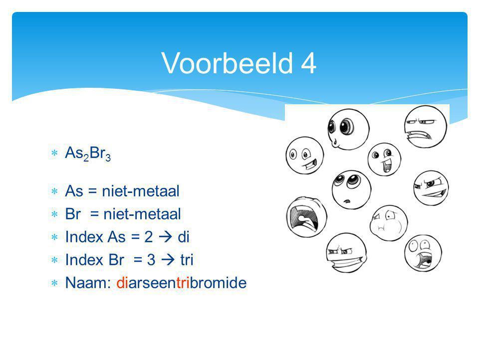  As 2 Br 3  As = niet-metaal  Br = niet-metaal  Index As = 2  di  Index Br = 3  tri  Naam: diarseentribromide Voorbeeld 4