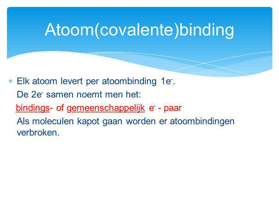  Elk atoom levert per atoombinding 1e -. De 2e - samen noemt men het: bindings- of gemeenschappelijk e - - paar Als moleculen kapot gaan worden er at