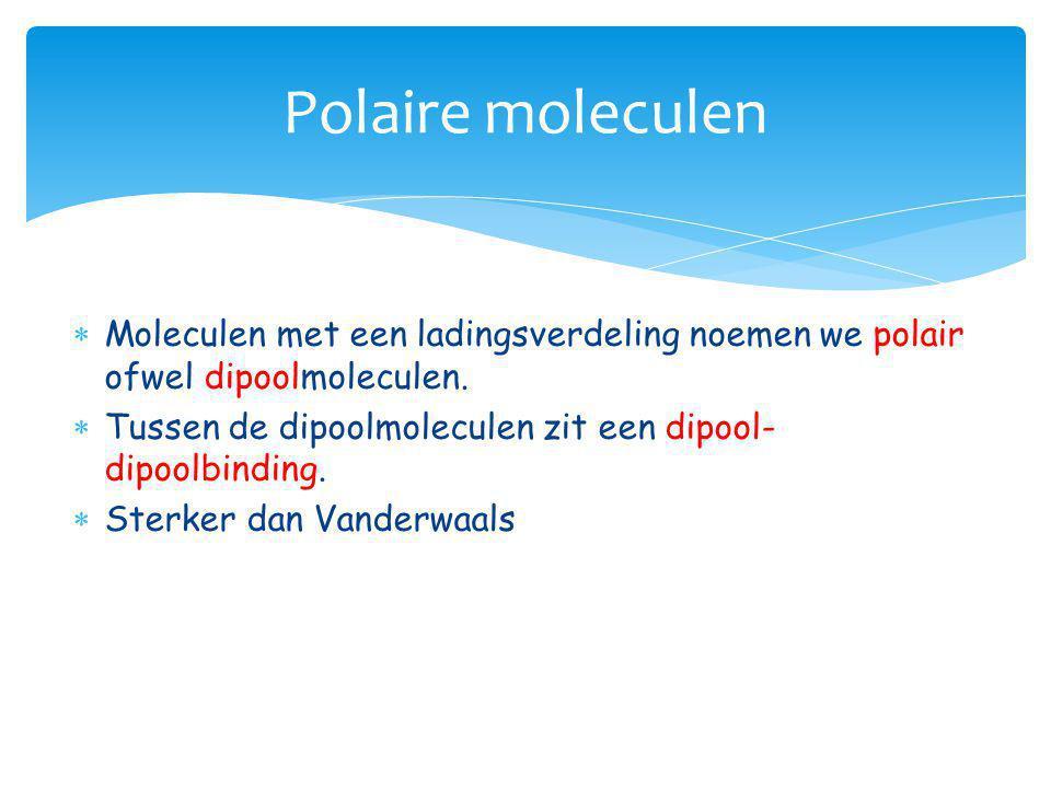  Moleculen met een ladingsverdeling noemen we polair ofwel dipoolmoleculen.  Tussen de dipoolmoleculen zit een dipool- dipoolbinding.  Sterker dan