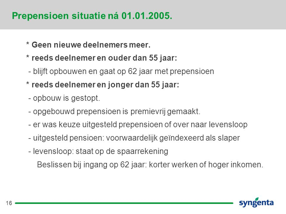 16 Prepensioen situatie ná 01.01.2005.* Geen nieuwe deelnemers meer.