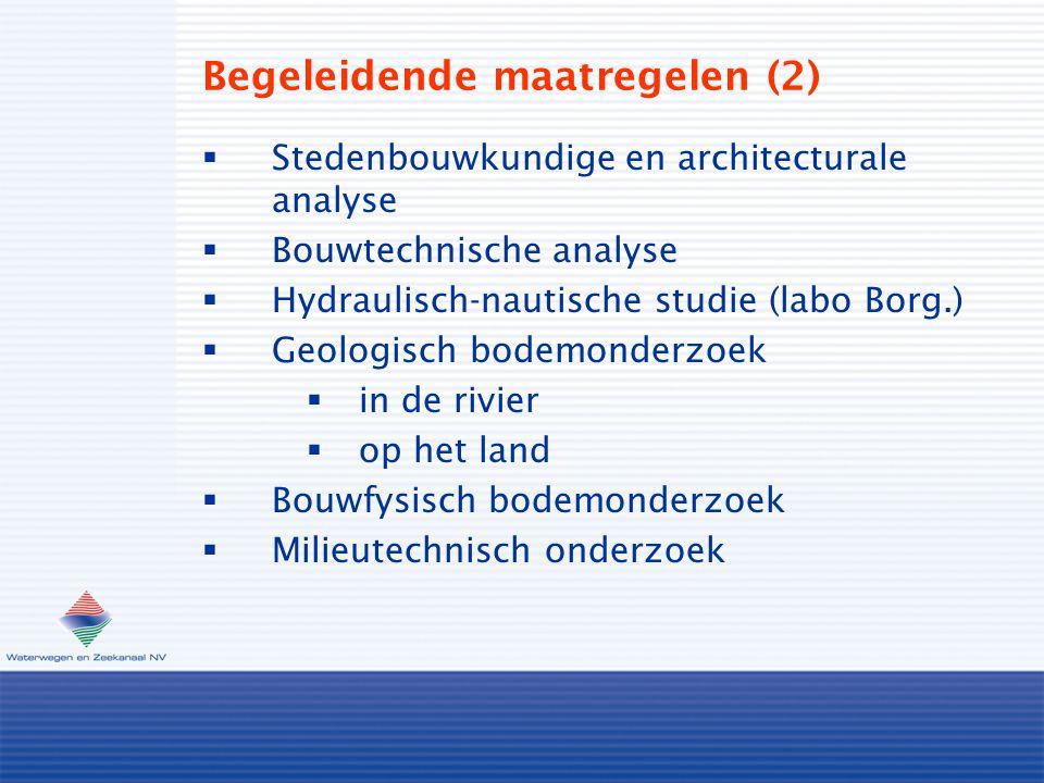 Begeleidende maatregelen (2)  Stedenbouwkundige en architecturale analyse  Bouwtechnische analyse  Hydraulisch-nautische studie (labo Borg.)  Geologisch bodemonderzoek  in de rivier  op het land  Bouwfysisch bodemonderzoek  Milieutechnisch onderzoek