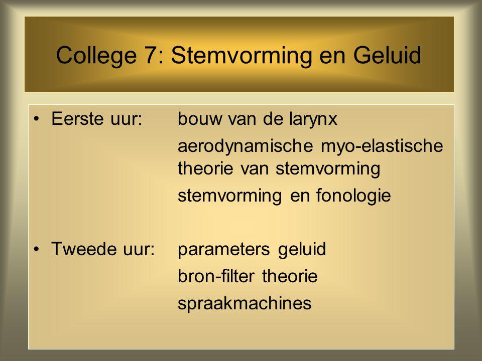College 7: Stemvorming en Geluid •Eerste uur: bouw van de larynx aerodynamische myo-elastische theorie van stemvorming stemvorming en fonologie •Tweede uur: parameters geluid bron-filter theorie spraakmachines