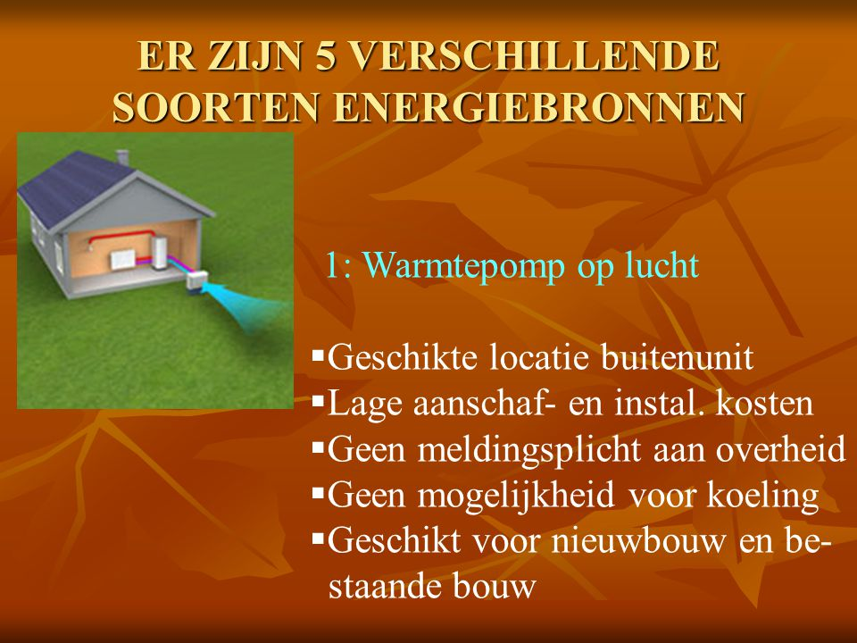 ER ZIJN 5 VERSCHILLENDE SOORTEN ENERGIEBRONNEN 1: Warmtepomp op lucht  Geschikte locatie buitenunit  Lage aanschaf- en instal. kosten  Geen melding