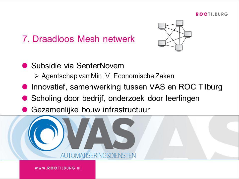 7. Draadloos Mesh netwerk Subsidie via SenterNovem  Agentschap van Min. V. Economische Zaken Innovatief, samenwerking tussen VAS en ROC Tilburg Schol