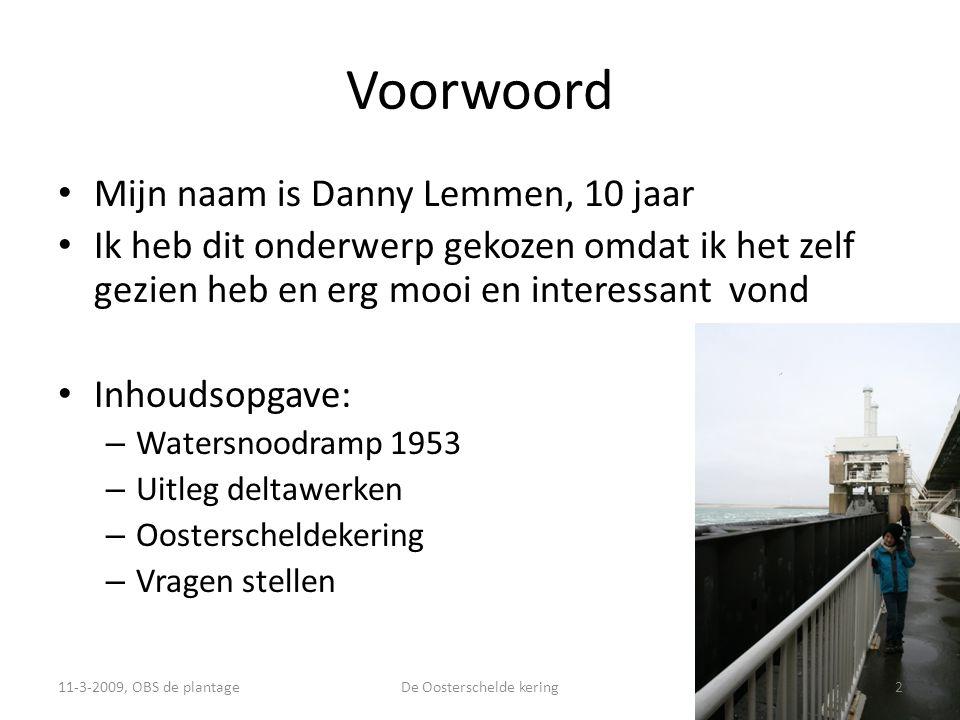 Voorwoord • Mijn naam is Danny Lemmen, 10 jaar • Ik heb dit onderwerp gekozen omdat ik het zelf gezien heb en erg mooi en interessant vond • Inhoudsopgave: – Watersnoodramp 1953 – Uitleg deltawerken – Oosterscheldekering – Vragen stellen 11-3-2009, OBS de plantage2De Oosterschelde kering