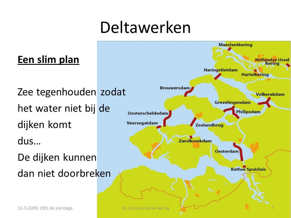 Deltawerken Een slim plan Zee tegenhouden zodat het water niet bij de dijken komt dus… De dijken kunnen dan niet doorbreken 11-3-2009, OBS de plantage7De Oosterschelde kering