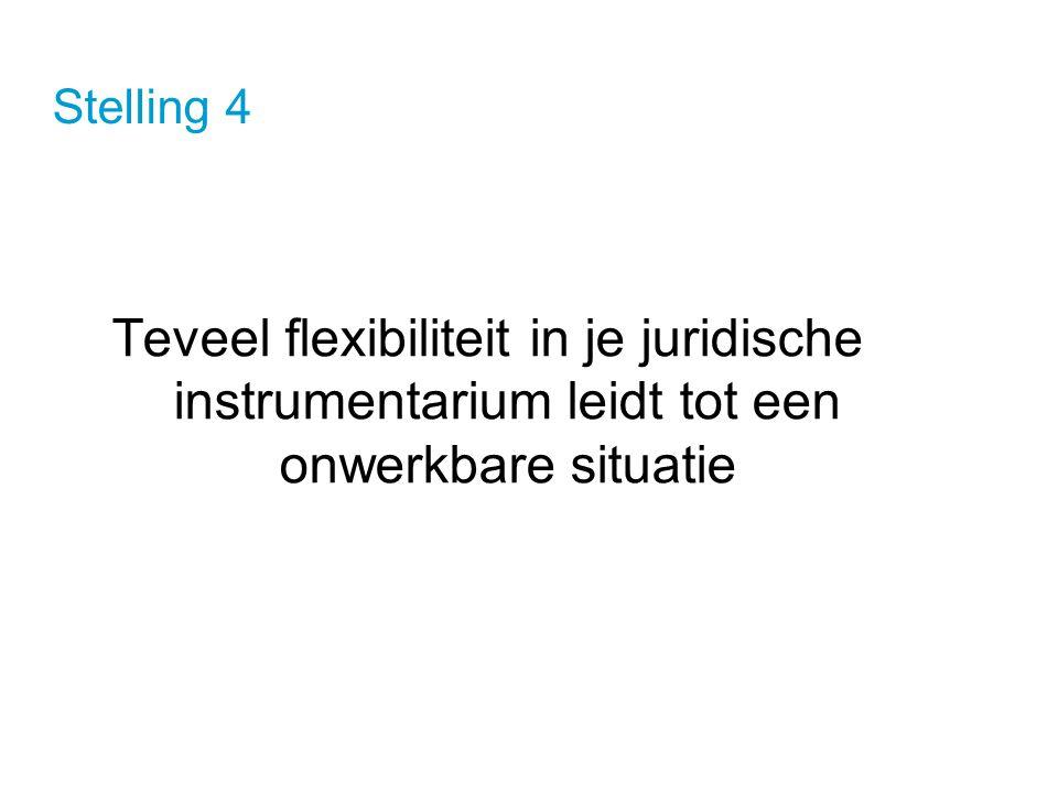 Stelling 4 Teveel flexibiliteit in je juridische instrumentarium leidt tot een onwerkbare situatie