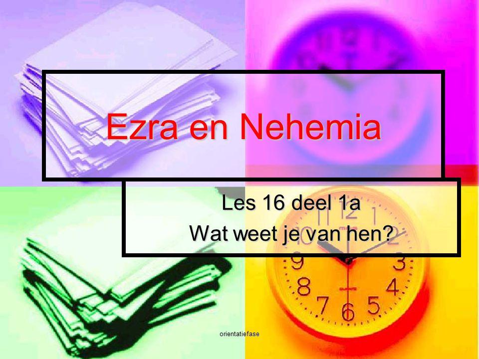 orientatiefase Ezra en Nehemia Les 16 deel 1a Wat weet je van hen?