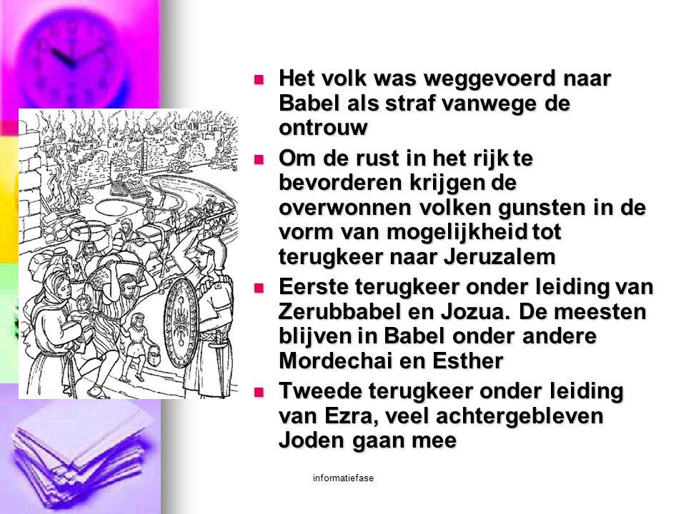 informatiefase  Het volk was weggevoerd naar Babel als straf vanwege de ontrouw  Om de rust in het rijk te bevorderen krijgen de overwonnen volken g