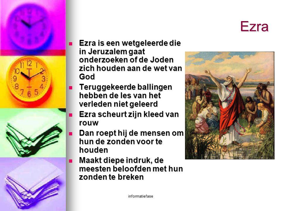 informatiefase Ezra  Ezra is een wetgeleerde die in Jeruzalem gaat onderzoeken of de Joden zich houden aan de wet van God  Teruggekeerde ballingen h