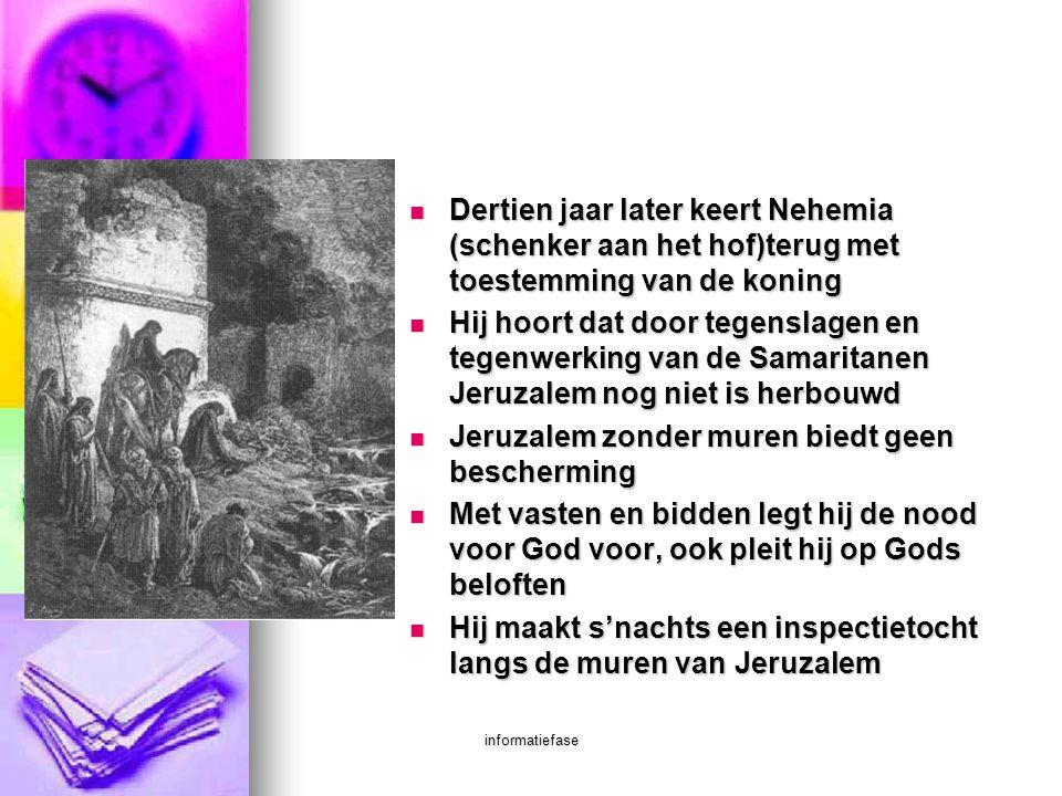 informatiefase  Dertien jaar later keert Nehemia (schenker aan het hof)terug met toestemming van de koning  Hij hoort dat door tegenslagen en tegenw