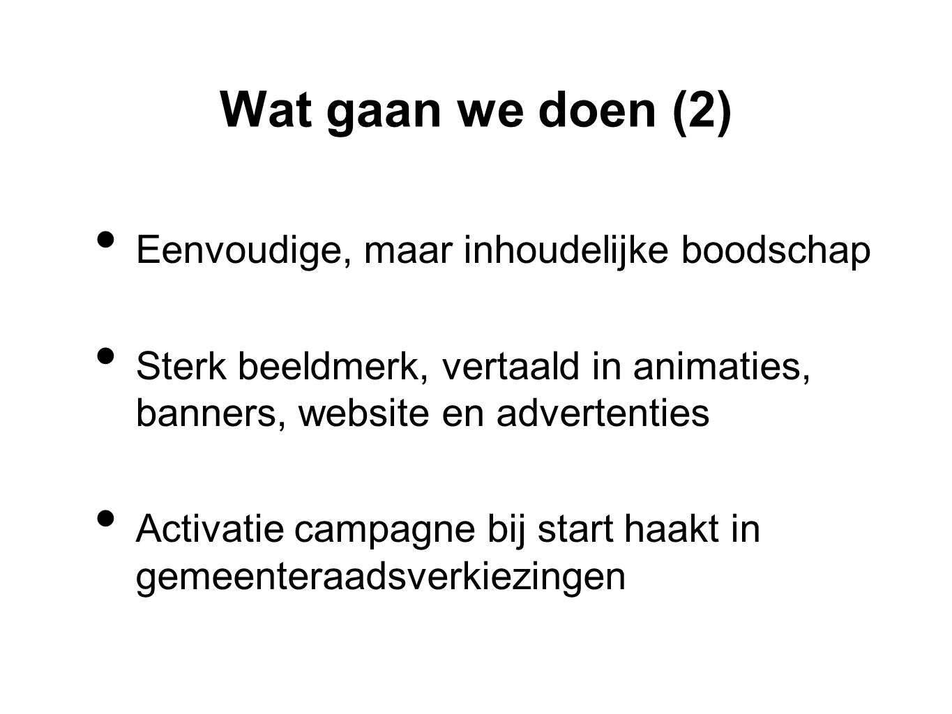 Wat gaan we doen (2) • Eenvoudige, maar inhoudelijke boodschap • Sterk beeldmerk, vertaald in animaties, banners, website en advertenties • Activatie campagne bij start haakt in gemeenteraadsverkiezingen