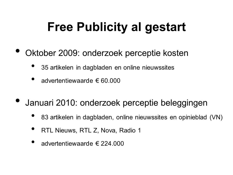 Free Publicity al gestart • Oktober 2009: onderzoek perceptie kosten • 35 artikelen in dagbladen en online nieuwssites • advertentiewaarde € 60.000 • Januari 2010: onderzoek perceptie beleggingen • 83 artikelen in dagbladen, online nieuwssites en opinieblad (VN) • RTL Nieuws, RTL Z, Nova, Radio 1 • advertentiewaarde € 224.000