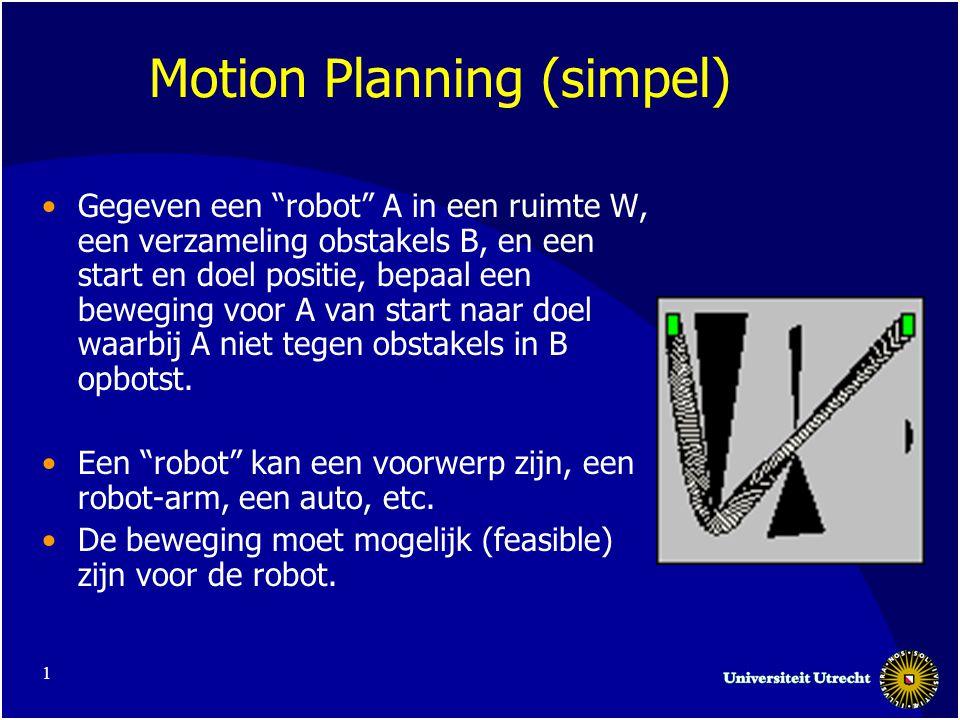 1 Motion Planning (simpel) •Gegeven een robot A in een ruimte W, een verzameling obstakels B, en een start en doel positie, bepaal een beweging voor A van start naar doel waarbij A niet tegen obstakels in B opbotst.