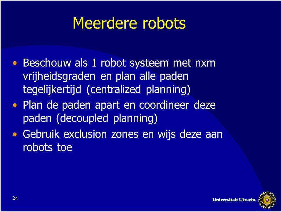 24 Meerdere robots •Beschouw als 1 robot systeem met nxm vrijheidsgraden en plan alle paden tegelijkertijd (centralized planning) •Plan de paden apart en coordineer deze paden (decoupled planning) •Gebruik exclusion zones en wijs deze aan robots toe