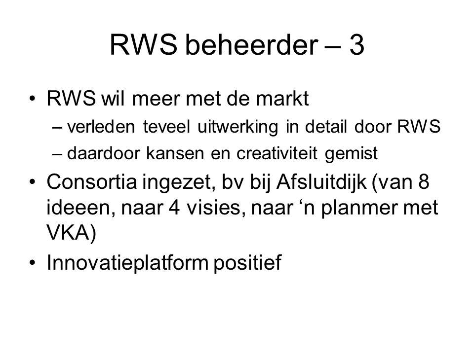 RWS beheerder – 3 •RWS wil meer met de markt –verleden teveel uitwerking in detail door RWS –daardoor kansen en creativiteit gemist •Consortia ingezet, bv bij Afsluitdijk (van 8 ideeen, naar 4 visies, naar 'n planmer met VKA) •Innovatieplatform positief