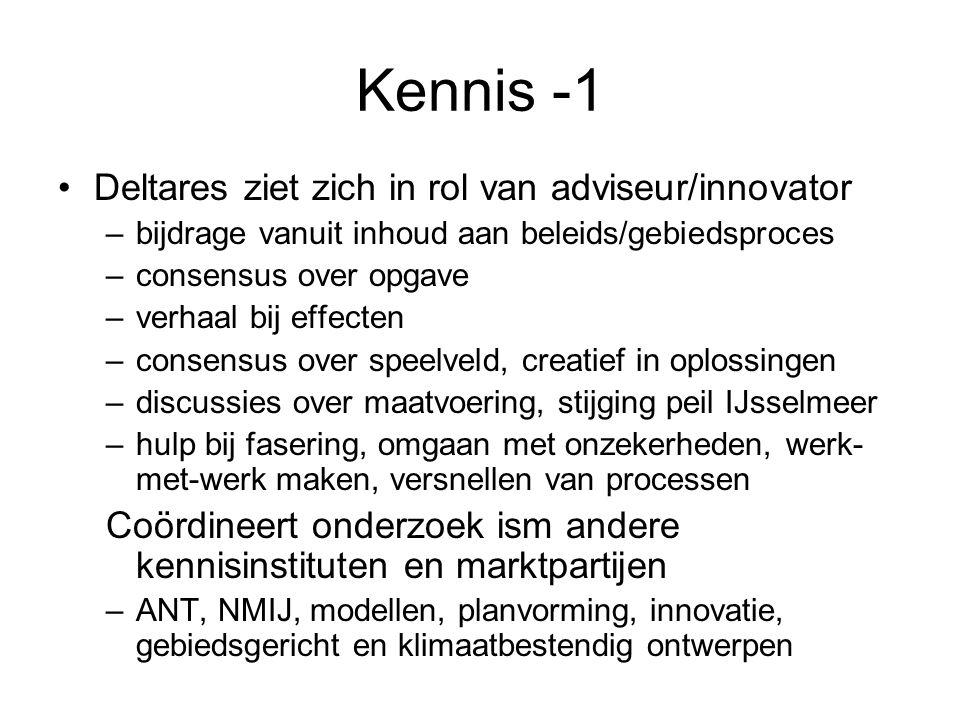 Kennis -1 •Deltares ziet zich in rol van adviseur/innovator –bijdrage vanuit inhoud aan beleids/gebiedsproces –consensus over opgave –verhaal bij effecten –consensus over speelveld, creatief in oplossingen –discussies over maatvoering, stijging peil IJsselmeer –hulp bij fasering, omgaan met onzekerheden, werk- met-werk maken, versnellen van processen Coördineert onderzoek ism andere kennisinstituten en marktpartijen –ANT, NMIJ, modellen, planvorming, innovatie, gebiedsgericht en klimaatbestendig ontwerpen