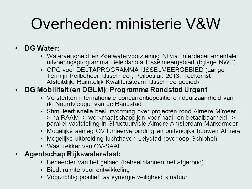 Overheden: ministerie V&W •DG Water: •Waterveiligheid en Zoetwatervoorziening Nl via interdepartementale uitvoeringsprogramma Beleidsnota IJsselmeergebied (bijlage NWP) •OPG voor DELTAPROGRAMMA IJSSELMEERGEBIED (Lange Termijn Peilbeheer IJsselmeer, Peilbesluit 2013, Toekomst Afsluitdijk, Ruimtelijk Kwaliteitsteam IJsselmeergebied) •DG Mobiliteit (en DGLM): Programma Randstad Urgent •Versterken internationale concurrentiepositie en duurzaamheid van de Noordvleugel van de Randstad •Stimuleert snelle besluitvorming over projecten rond Almere-M'meer - > na RAAM -> werkmaatschappijen voor haal- en betaalbaarheid -> parallel vaststelling in Structuurvisie Almere-Amsterdam Markermeer •Mogelijke aanleg OV IJmeerverbinding en buitendijks bouwen Almere •Mogelijke uitbreiding luchthaven Lelystad (overloop Schiphol) •Was trekker van OV-SAAL •Agentschap Rijkswaterstaat: •Beheerder van het gebied (beheerplannen net afgerond) •Biedt ruimte voor ontwikkeling •Voorzichtig positief tav synergie veiligheid x natuur