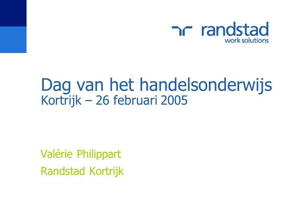 Dag van het handelsonderwijs Kortrijk – 26 februari 2005 Valérie Philippart Randstad Kortrijk