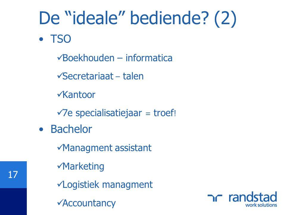 """17 De """"ideale"""" bediende? (2) •TSO  Boekhouden – informatica  Secretariaat – talen  Kantoor  7e specialisatiejaar = troef ! •Bachelor  Managment a"""
