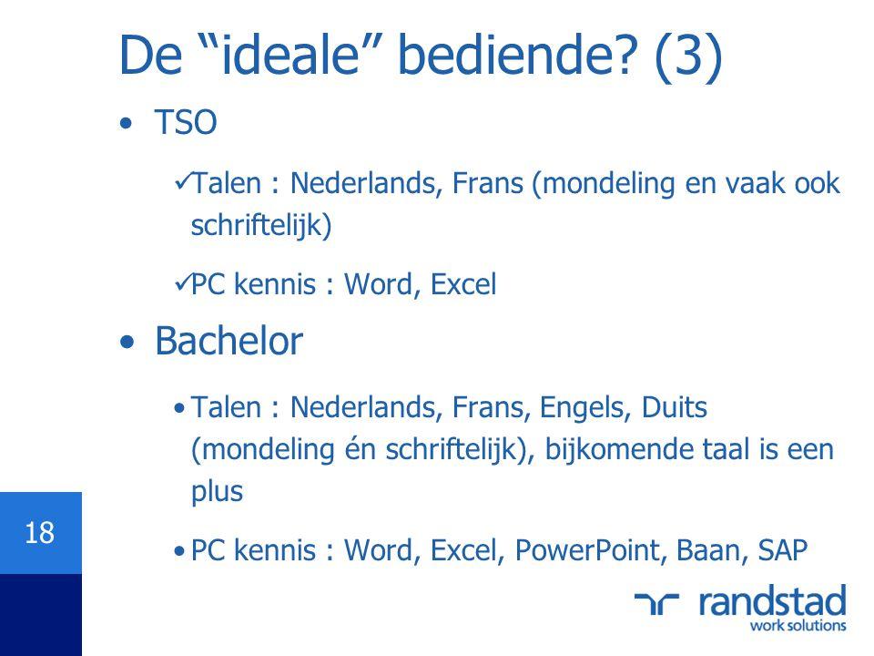 "18 De ""ideale"" bediende? (3) •TSO  Talen : Nederlands, Frans (mondeling en vaak ook schriftelijk)  PC kennis : Word, Excel •Bachelor •Talen : Nederl"