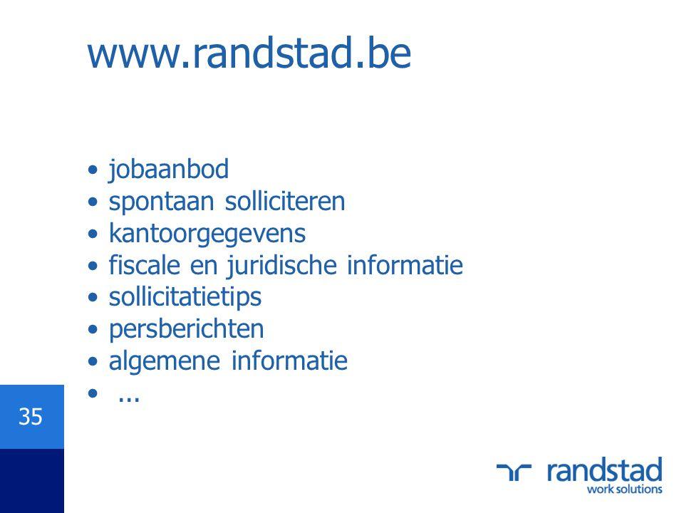 35 www.randstad.be •jobaanbod •spontaan solliciteren •kantoorgegevens •fiscale en juridische informatie •sollicitatietips •persberichten •algemene inf