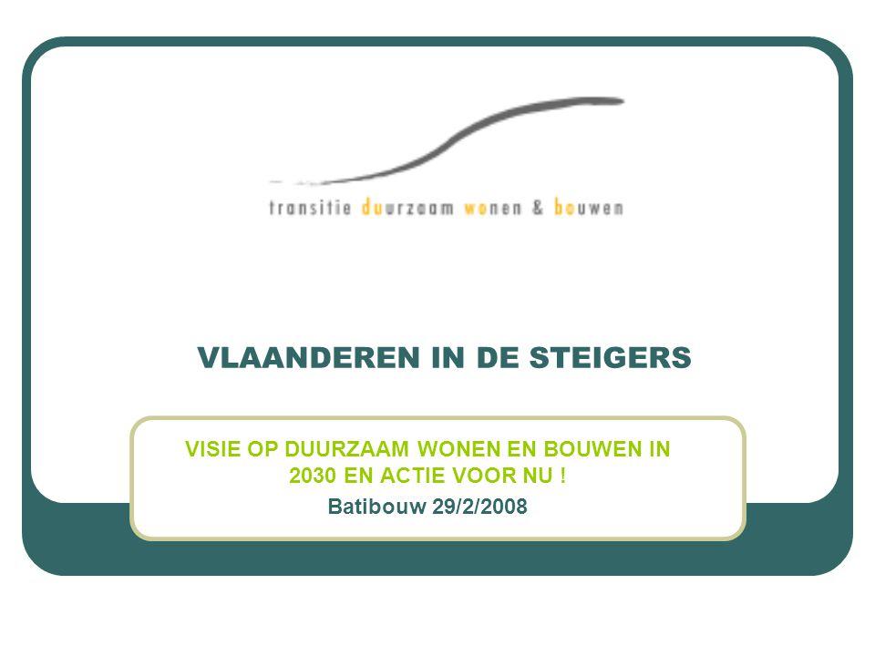 VLAANDEREN IN DE STEIGERS VISIE OP DUURZAAM WONEN EN BOUWEN IN 2030 EN ACTIE VOOR NU ! Batibouw 29/2/2008