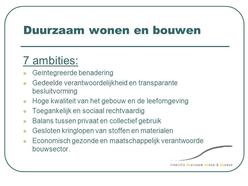 Duurzaam wonen en bouwen 7 ambities:  Geïntegreerde benadering  Gedeelde verantwoordelijkheid en transparante besluitvorming  Hoge kwaliteit van he