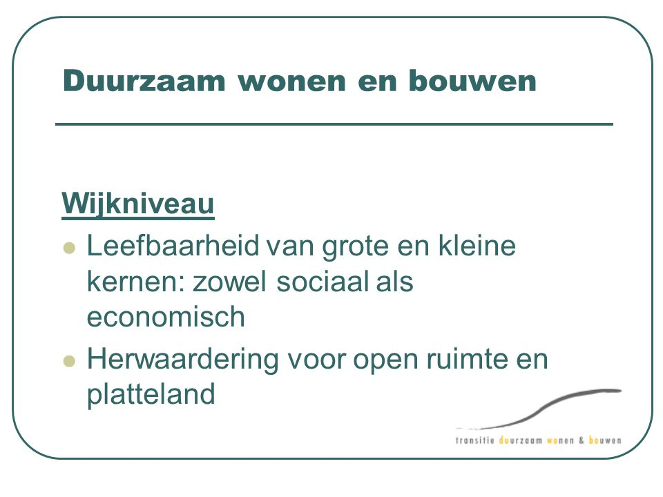 Duurzaam wonen en bouwen Wijkniveau  Leefbaarheid van grote en kleine kernen: zowel sociaal als economisch  Herwaardering voor open ruimte en platte