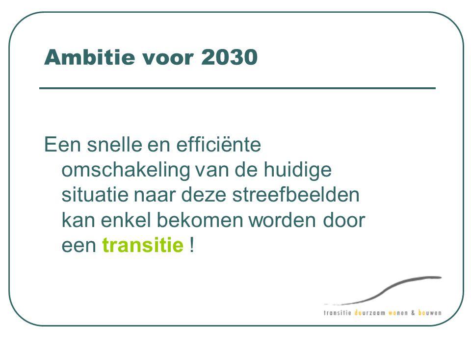 Ambitie voor 2030 Een snelle en efficiënte omschakeling van de huidige situatie naar deze streefbeelden kan enkel bekomen worden door een transitie !