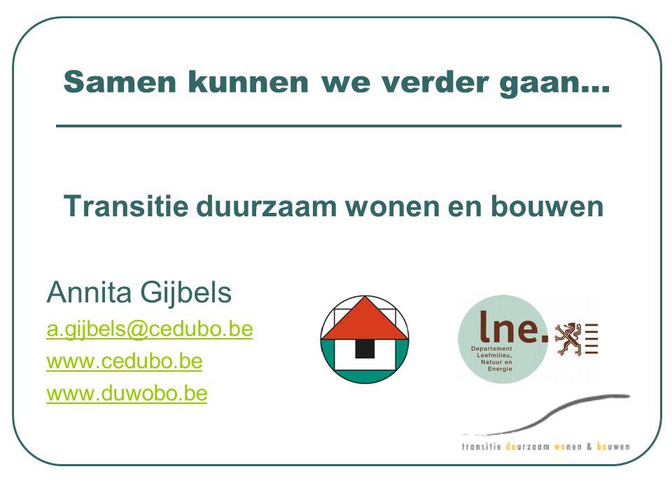 Samen kunnen we verder gaan… Transitie duurzaam wonen en bouwen Annita Gijbels a.gijbels@cedubo.be www.cedubo.be www.duwobo.be