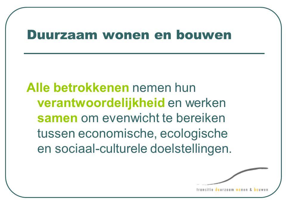 Duurzaam wonen en bouwen Alle betrokkenen nemen hun verantwoordelijkheid en werken samen om evenwicht te bereiken tussen economische, ecologische en s