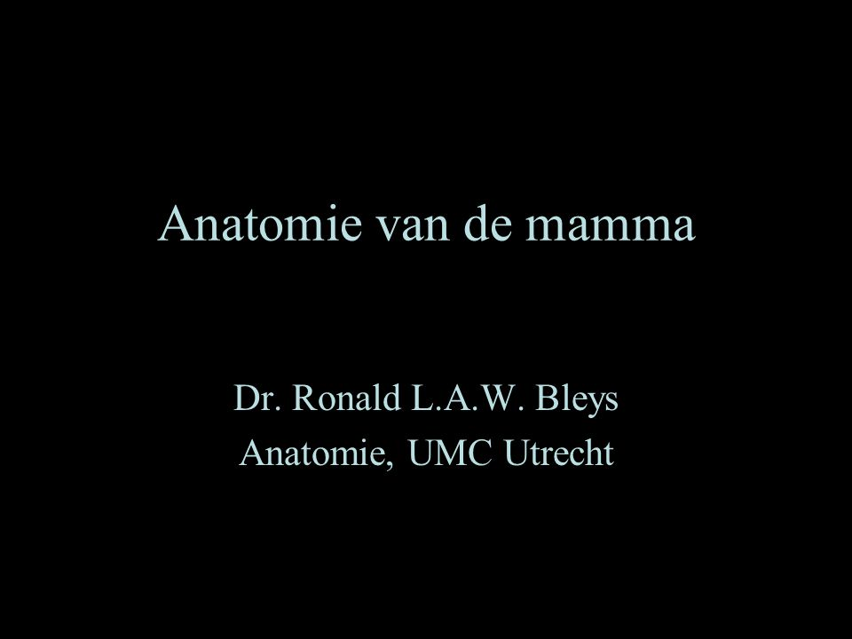Anatomie van de mamma Dr. Ronald L.A.W. Bleys Anatomie, UMC Utrecht