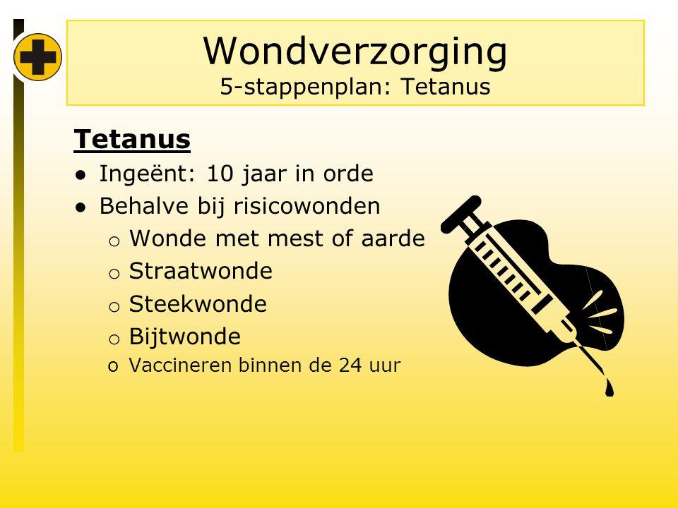 Wondverzorging 5-stappenplan: Tetanus Tetanus ● Ingeënt: 10 jaar in orde ● Behalve bij risicowonden o Wonde met mest of aarde o Straatwonde o Steekwonde o Bijtwonde oVaccineren binnen de 24 uur