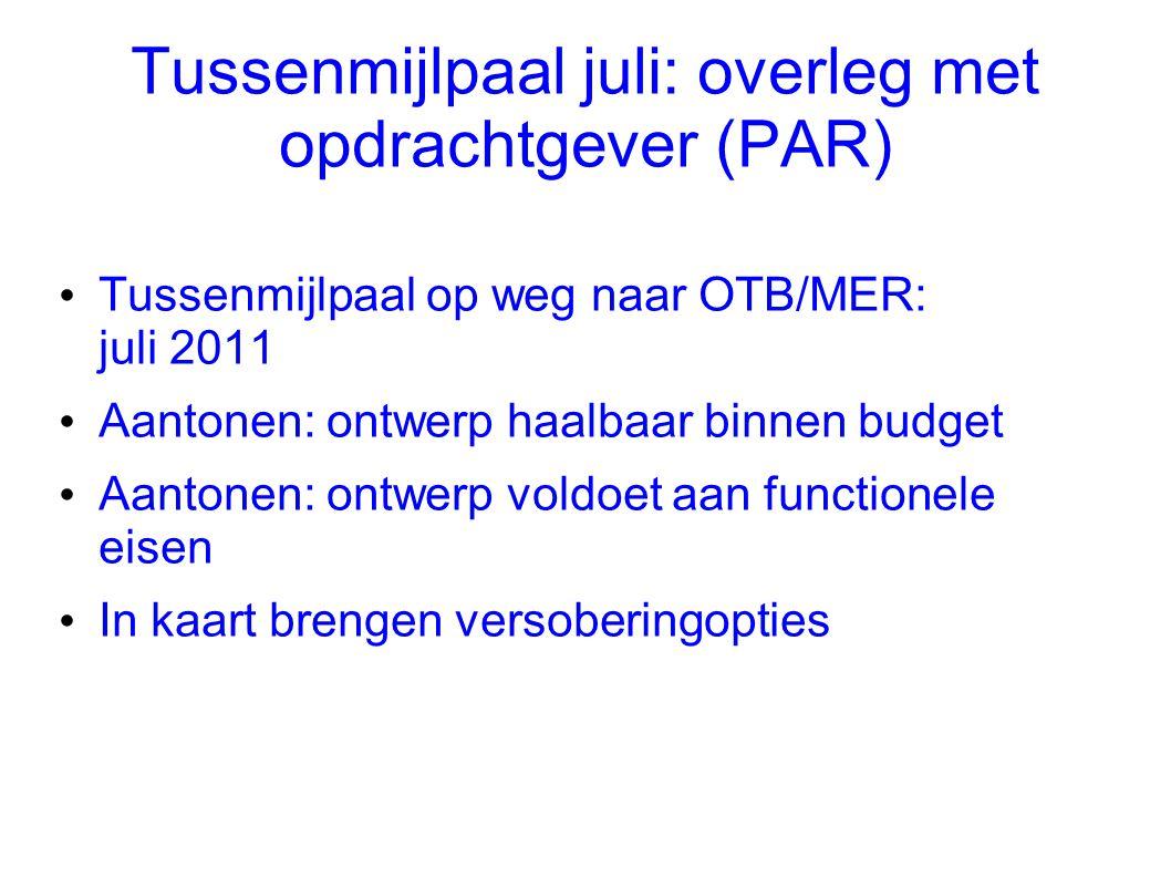Tussenmijlpaal juli: overleg met opdrachtgever (PAR) • Tussenmijlpaal op weg naar OTB/MER: juli 2011 • Aantonen: ontwerp haalbaar binnen budget • Aant