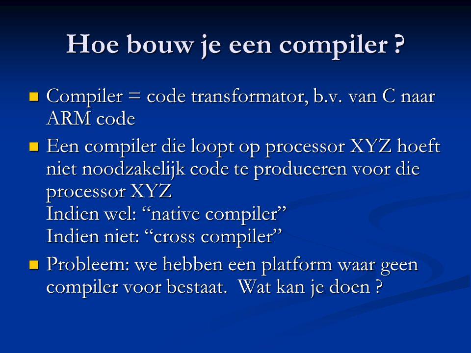 Hoe bouw je een compiler ?  Compiler = code transformator, b.v. van C naar ARM code  Een compiler die loopt op processor XYZ hoeft niet noodzakelijk
