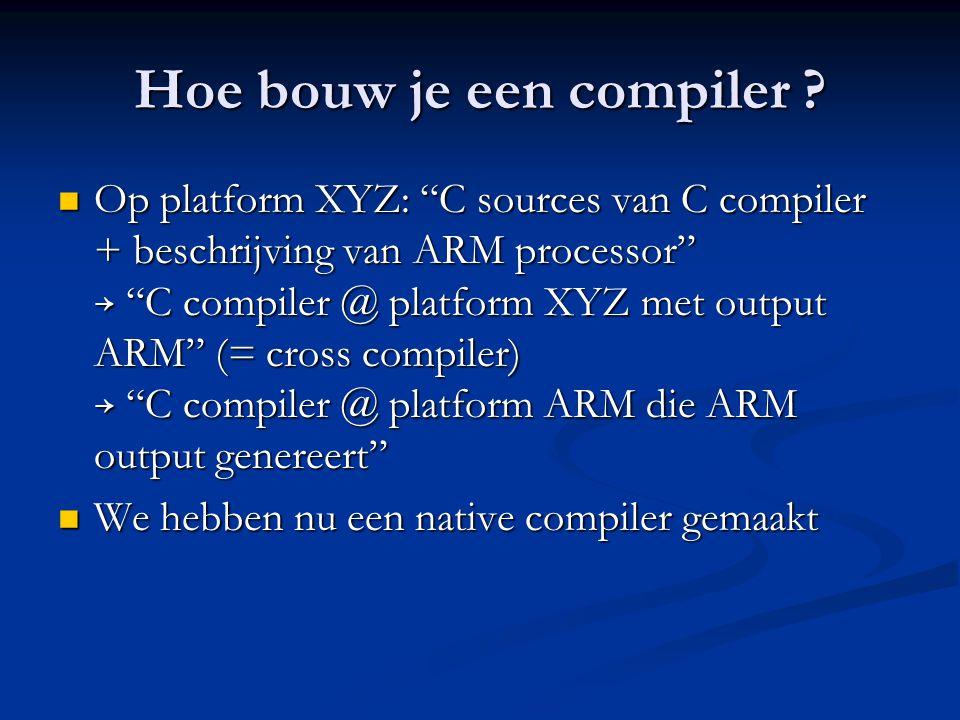 """Hoe bouw je een compiler ?  Op platform XYZ: """"C sources van C compiler + beschrijving van ARM processor"""" → """"C compiler @ platform XYZ met output ARM"""""""