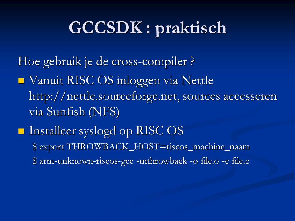 GCCSDK : praktisch Hoe gebruik je de cross-compiler ?  Vanuit RISC OS inloggen via Nettle http://nettle.sourceforge.net, sources accesseren via Sunfi