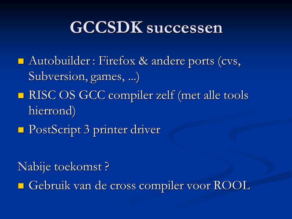 GCCSDK successen  Autobuilder : Firefox & andere ports (cvs, Subversion, games,...)  RISC OS GCC compiler zelf (met alle tools hierrond)  PostScrip