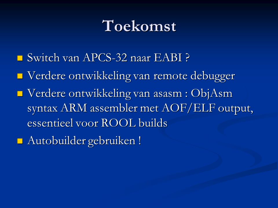 Toekomst  Switch van APCS-32 naar EABI ?  Verdere ontwikkeling van remote debugger  Verdere ontwikkeling van asasm : ObjAsm syntax ARM assembler me