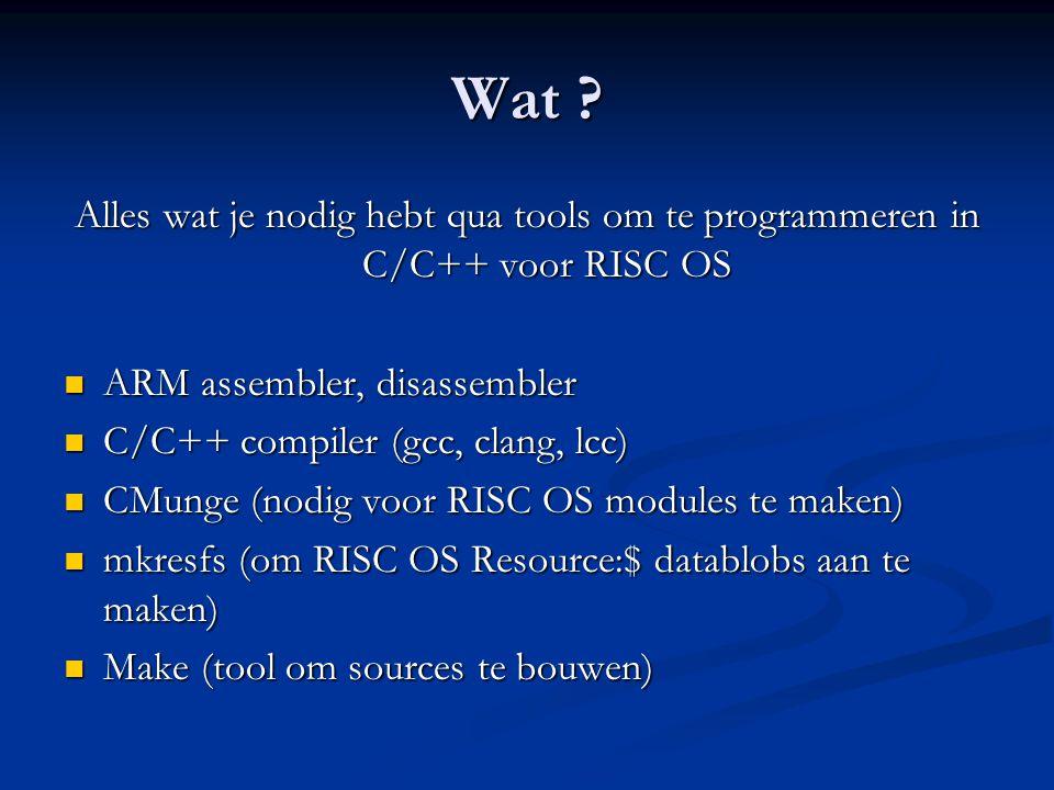 Wat ? Alles wat je nodig hebt qua tools om te programmeren in C/C++ voor RISC OS  ARM assembler, disassembler  C/C++ compiler (gcc, clang, lcc)  CM