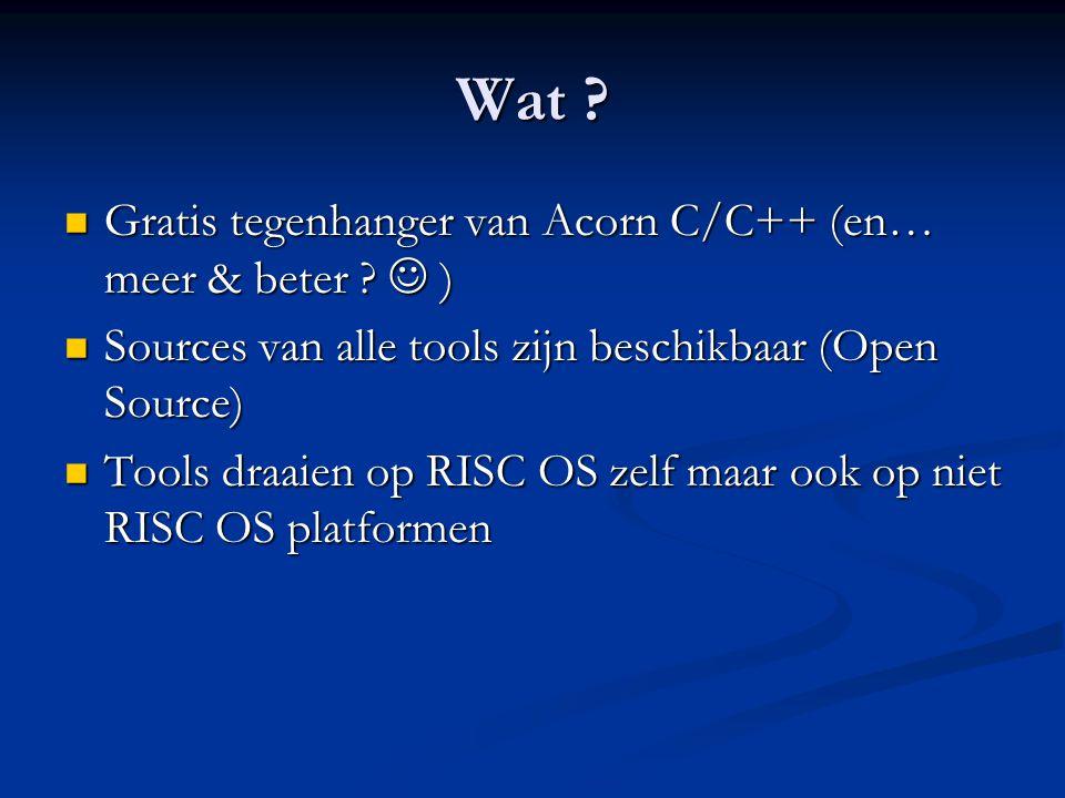 Wat ?  Gratis tegenhanger van Acorn C/C++ (en… meer & beter ?  )  Sources van alle tools zijn beschikbaar (Open Source)  Tools draaien op RISC OS
