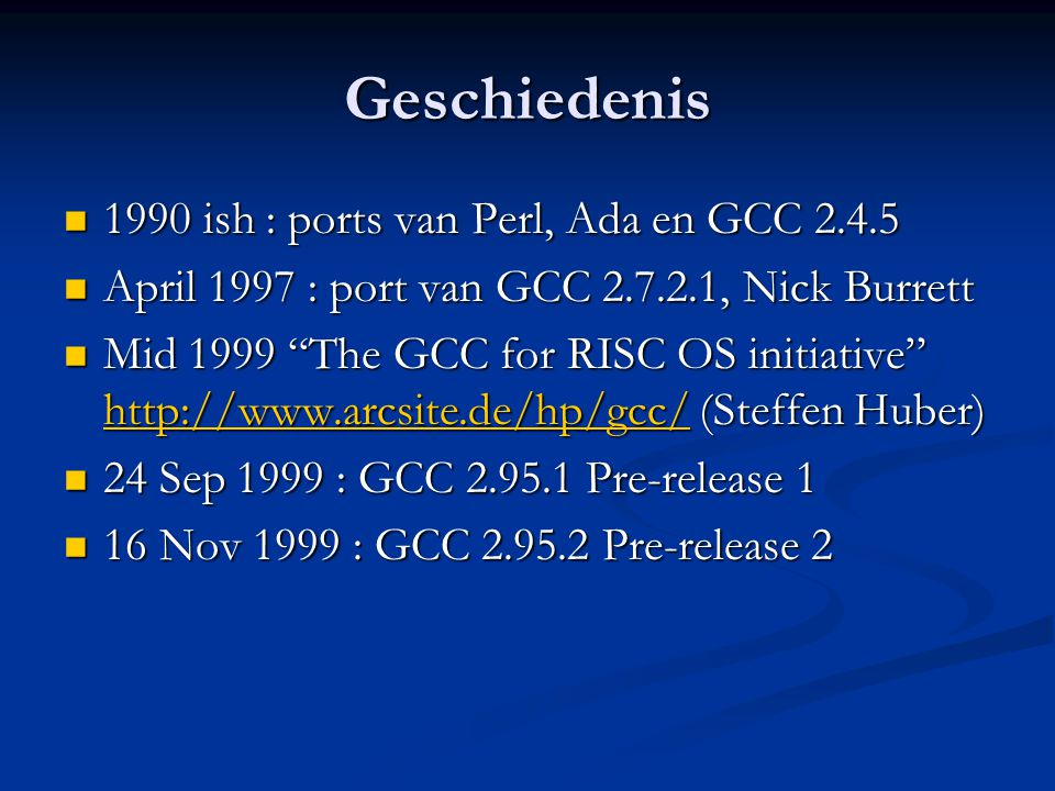 Geschiedenis  1990 ish : ports van Perl, Ada en GCC 2.4.5  April 1997 : port van GCC 2.7.2.1, Nick Burrett  Mid 1999 The GCC for RISC OS initiative http://www.arcsite.de/hp/gcc/ (Steffen Huber) http://www.arcsite.de/hp/gcc/  24 Sep 1999 : GCC 2.95.1 Pre-release 1  16 Nov 1999 : GCC 2.95.2 Pre-release 2