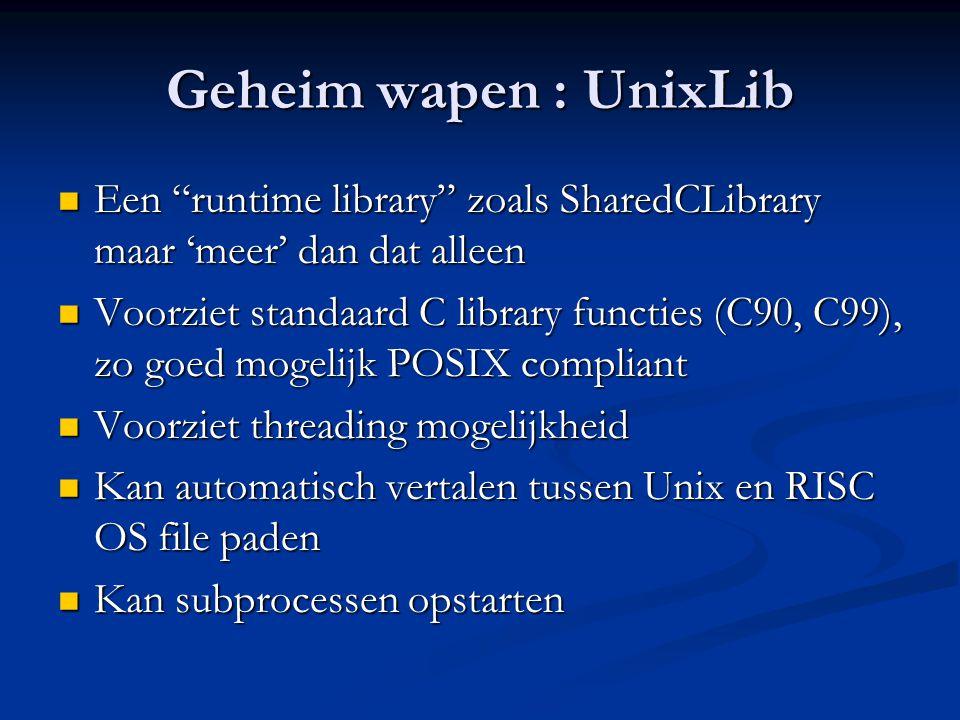 Geheim wapen : UnixLib  Een runtime library zoals SharedCLibrary maar 'meer' dan dat alleen  Voorziet standaard C library functies (C90, C99), zo goed mogelijk POSIX compliant  Voorziet threading mogelijkheid  Kan automatisch vertalen tussen Unix en RISC OS file paden  Kan subprocessen opstarten