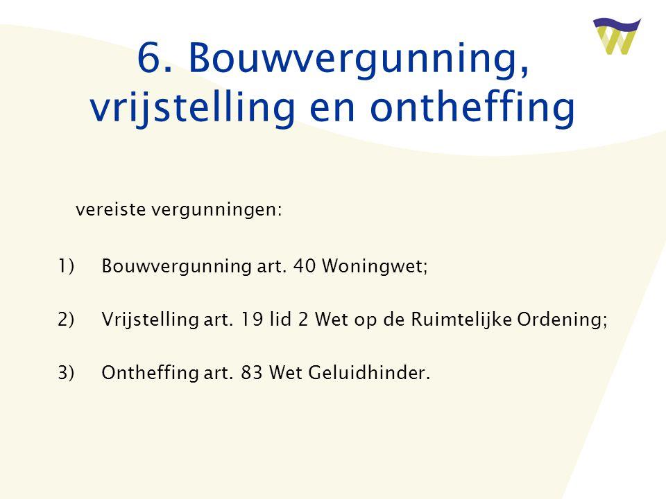 6. Bouwvergunning, vrijstelling en ontheffing vereiste vergunningen: 1)Bouwvergunning art. 40 Woningwet; 2)Vrijstelling art. 19 lid 2 Wet op de Ruimte